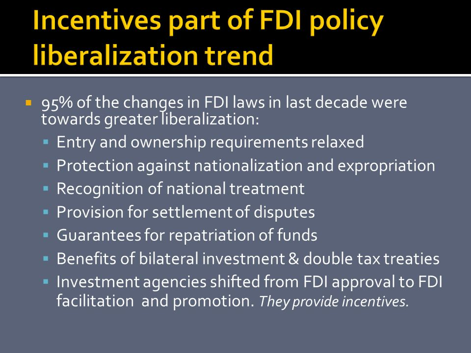  95% of the changes in FDI laws in last decade were towards greater liberalization:  Entry and ownership requirements relaxed  Protection against nationalization and expropriation  Recognition of national treatment  Provision for settlement of disputes  Guarantees for repatriation of funds  Benefits of bilateral investment & double tax treaties  Investment agencies shifted from FDI approval to FDI facilitation and promotion.