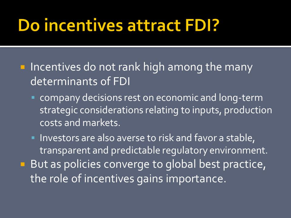  Incentives do not rank high among the many determinants of FDI  company decisions rest on economic and long-term strategic considerations relating to inputs, production costs and markets.