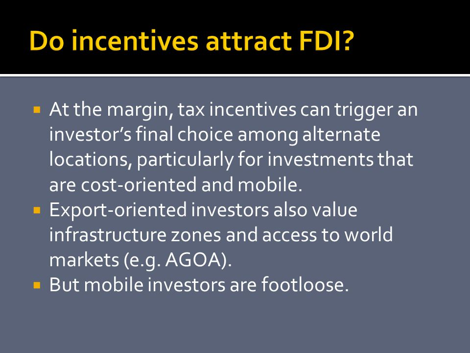  At the margin, tax incentives can trigger an investor's final choice among alternate locations, particularly for investments that are cost-oriented and mobile.