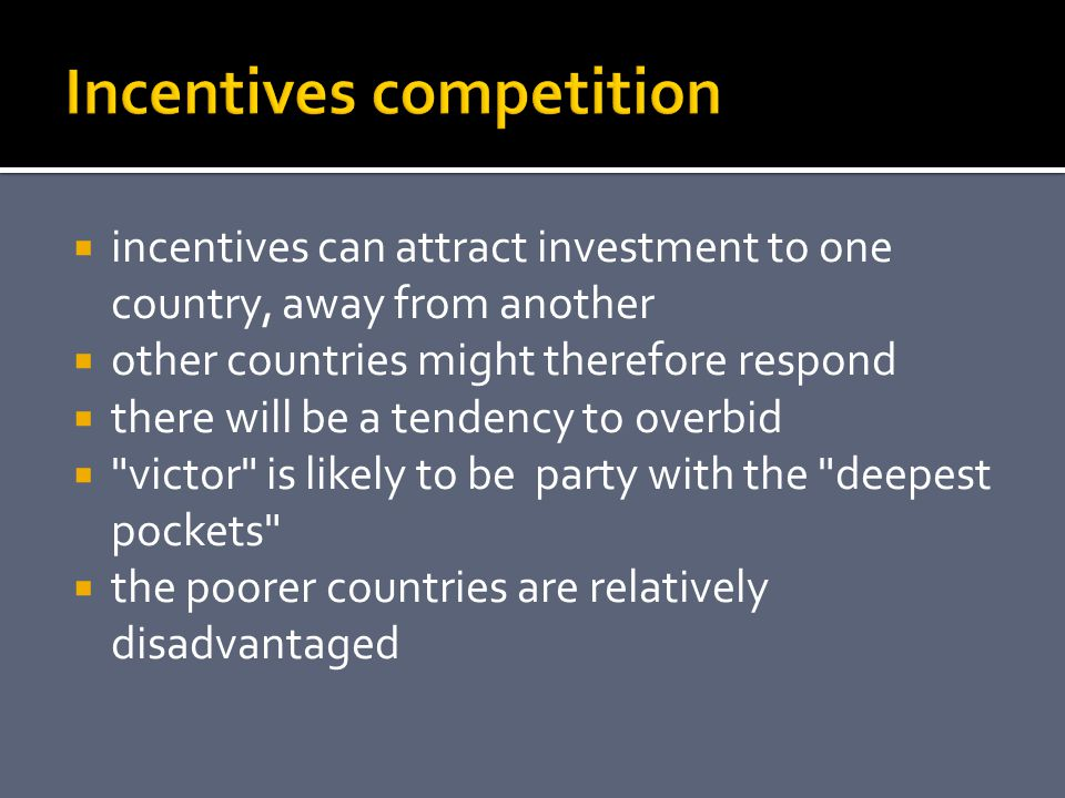  incentives can attract investment to one country, away from another  other countries might therefore respond  there will be a tendency to overbid  victor is likely to be party with the deepest pockets  the poorer countries are relatively disadvantaged