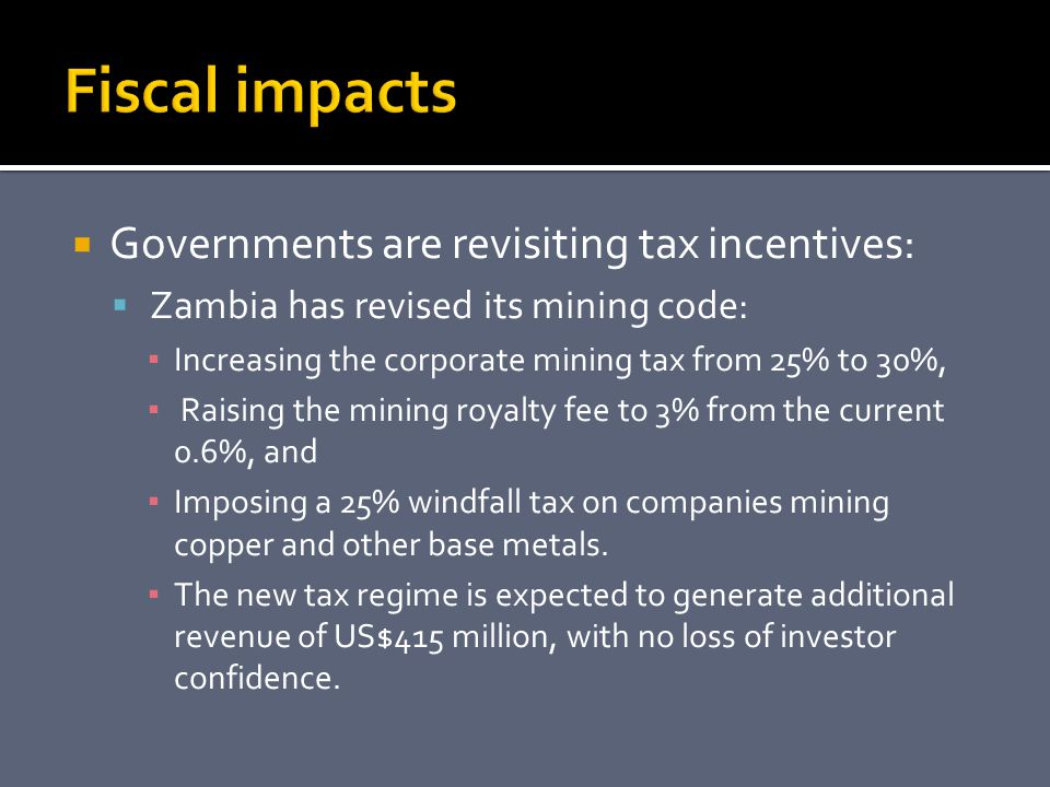  Governments are revisiting tax incentives:  Zambia has revised its mining code: ▪ Increasing the corporate mining tax from 25% to 30%, ▪ Raising the mining royalty fee to 3% from the current 0.6%, and ▪ Imposing a 25% windfall tax on companies mining copper and other base metals.