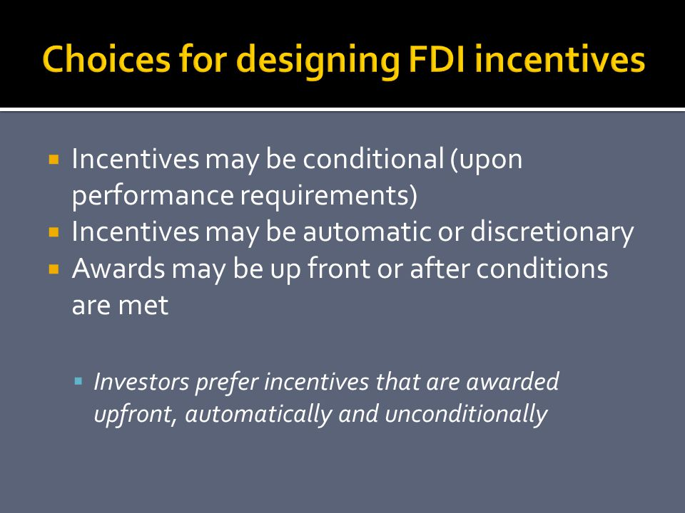  Incentives may be conditional (upon performance requirements)  Incentives may be automatic or discretionary  Awards may be up front or after conditions are met  Investors prefer incentives that are awarded upfront, automatically and unconditionally