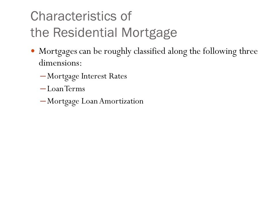 Characteristics of the Residential Mortgage Mortgages can be roughly classified along the following three dimensions: ─ Mortgage Interest Rates ─ Loan Terms ─ Mortgage Loan Amortization