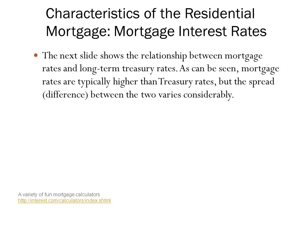 Characteristics of the Residential Mortgage: Mortgage Interest Rates The next slide shows the relationship between mortgage rates and long-term treasury rates.