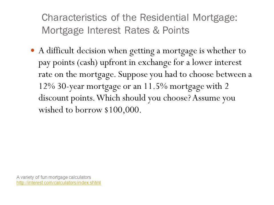 Characteristics of the Residential Mortgage: Mortgage Interest Rates & Points A difficult decision when getting a mortgage is whether to pay points (cash) upfront in exchange for a lower interest rate on the mortgage.