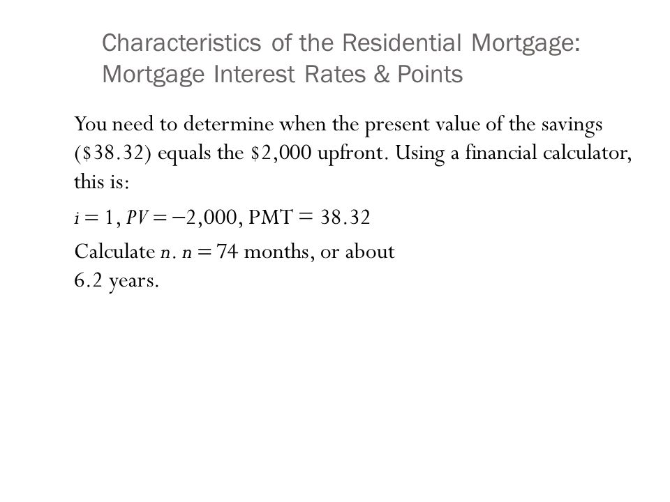 Characteristics of the Residential Mortgage: Mortgage Interest Rates & Points You need to determine when the present value of the savings ($38.32) equals the $2,000 upfront.