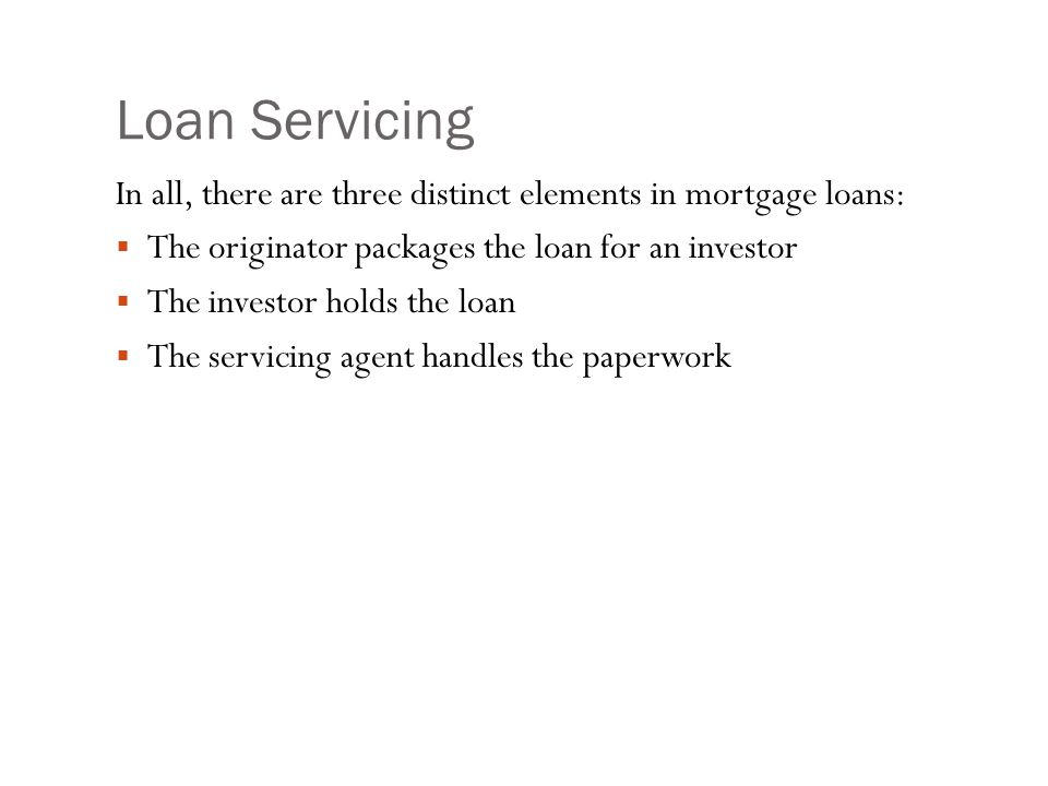 Loan Servicing In all, there are three distinct elements in mortgage loans:  The originator packages the loan for an investor  The investor holds the loan  The servicing agent handles the paperwork