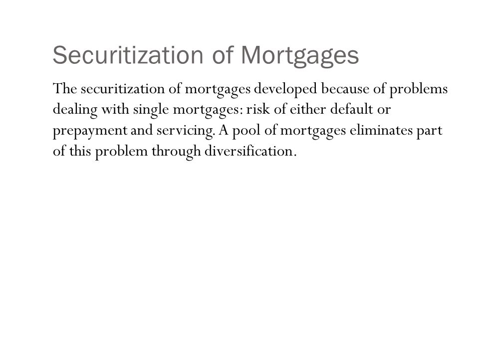 Securitization of Mortgages The securitization of mortgages developed because of problems dealing with single mortgages: risk of either default or prepayment and servicing.