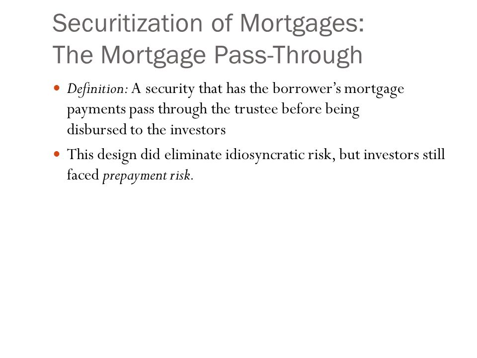 Securitization of Mortgages: The Mortgage Pass-Through Definition: A security that has the borrower's mortgage payments pass through the trustee before being disbursed to the investors This design did eliminate idiosyncratic risk, but investors still faced prepayment risk.
