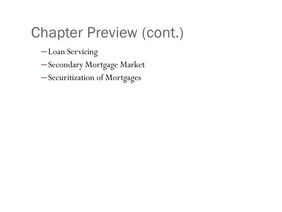 Chapter Preview (cont.) ─ Loan Servicing ─ Secondary Mortgage Market ─ Securitization of Mortgages