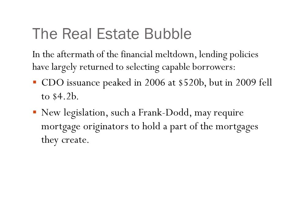 The Real Estate Bubble In the aftermath of the financial meltdown, lending policies have largely returned to selecting capable borrowers:  CDO issuance peaked in 2006 at $520b, but in 2009 fell to $4.2b.