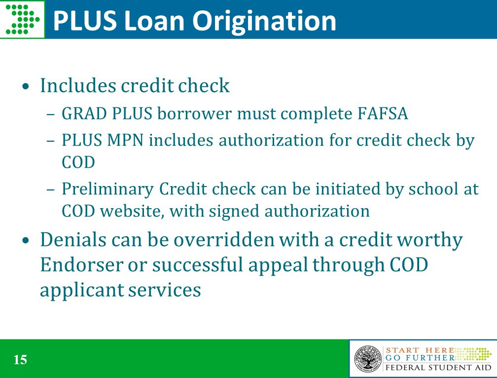 15 PLUS Loan Origination Includes credit check –GRAD PLUS borrower must complete FAFSA –PLUS MPN includes authorization for credit check by COD –Preliminary Credit check can be initiated by school at COD website, with signed authorization Denials can be overridden with a credit worthy Endorser or successful appeal through COD applicant services