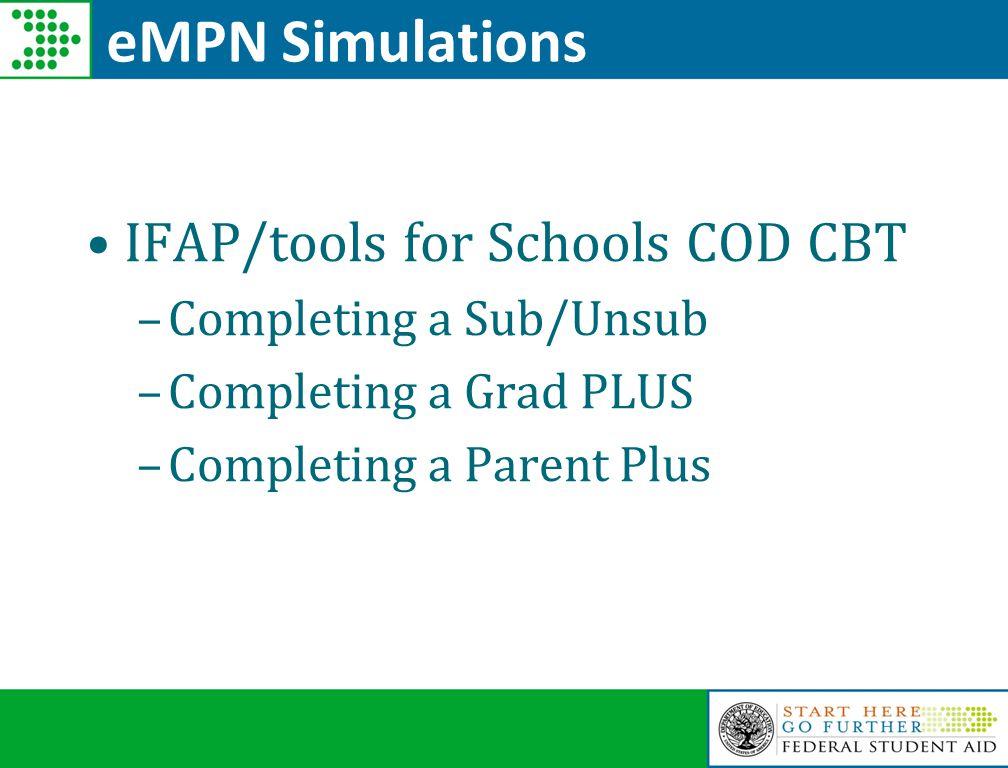 eMPN Simulations IFAP/tools for Schools COD CBT –Completing a Sub/Unsub –Completing a Grad PLUS –Completing a Parent Plus