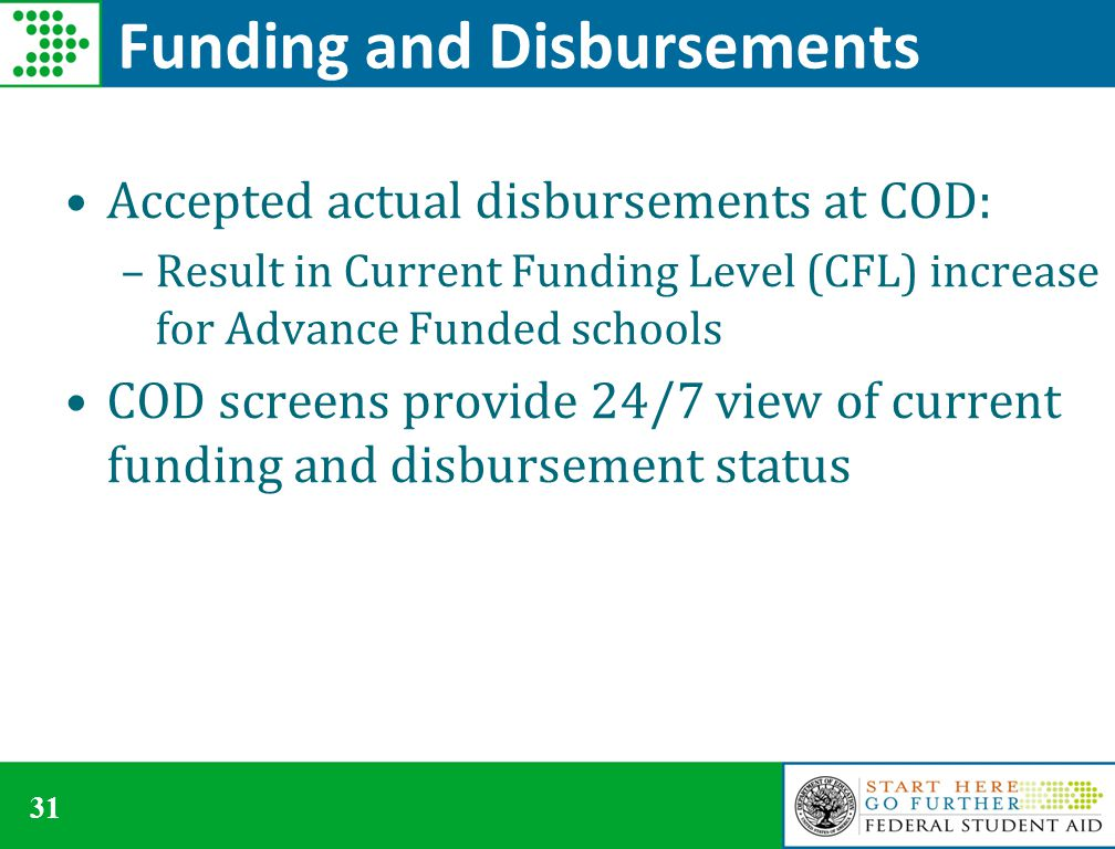 31 Funding and Disbursements Accepted actual disbursements at COD: –Result in Current Funding Level (CFL) increase for Advance Funded schools COD screens provide 24/7 view of current funding and disbursement status