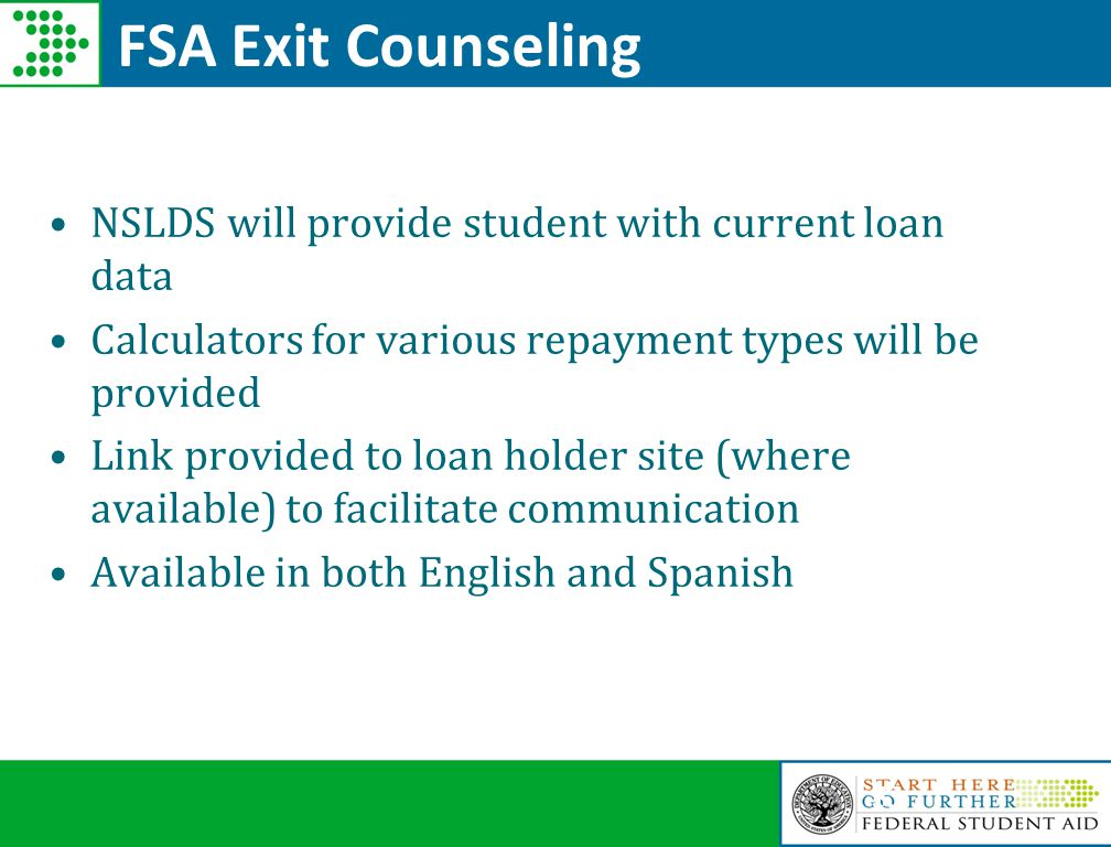 53 FSA Exit Counseling NSLDS will provide student with current loan data Calculators for various repayment types will be provided Link provided to loan holder site (where available) to facilitate communication Available in both English and Spanish