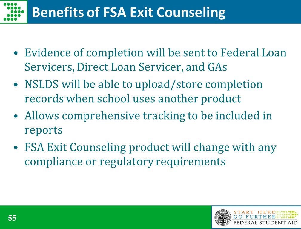 55 Benefits of FSA Exit Counseling Evidence of completion will be sent to Federal Loan Servicers, Direct Loan Servicer, and GAs NSLDS will be able to upload/store completion records when school uses another product Allows comprehensive tracking to be included in reports FSA Exit Counseling product will change with any compliance or regulatory requirements
