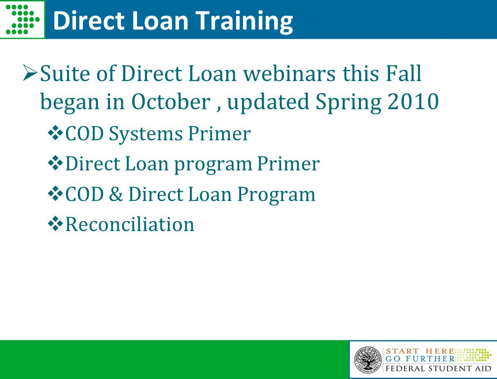 Direct Loan Training  Suite of Direct Loan webinars this Fall began in October, updated Spring 2010  COD Systems Primer  Direct Loan program Primer  COD & Direct Loan Program  Reconciliation