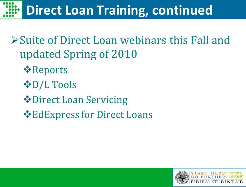 Direct Loan Training, continued  Suite of Direct Loan webinars this Fall and updated Spring of 2010  Reports  D/L Tools  Direct Loan Servicing  EdExpress for Direct Loans