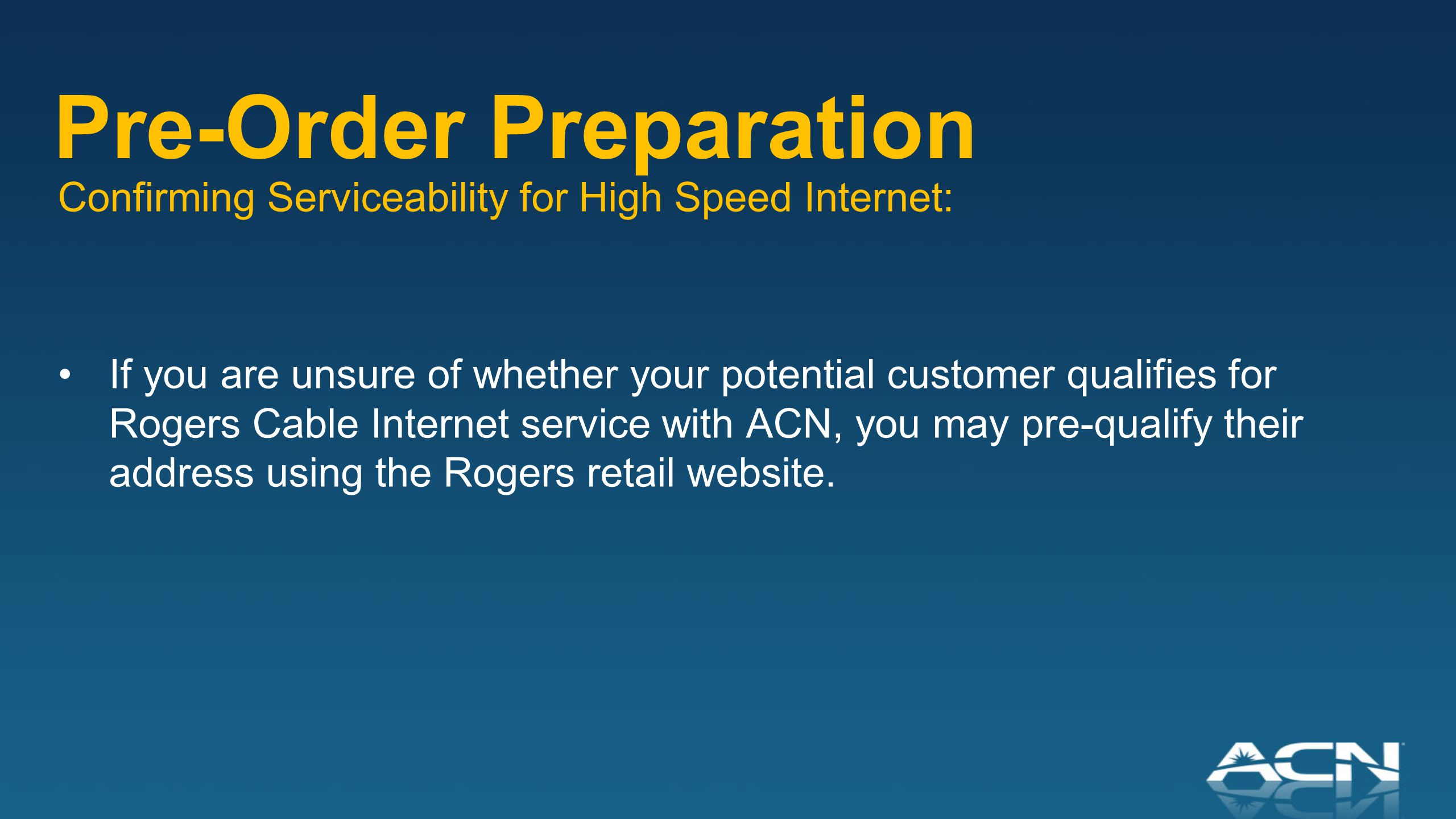 Pre-Order Preparation Confirming Serviceability for High Speed Internet: If you are unsure of whether your potential customer qualifies for Rogers Cable Internet service with ACN, you may pre-qualify their address using the Rogers retail website.