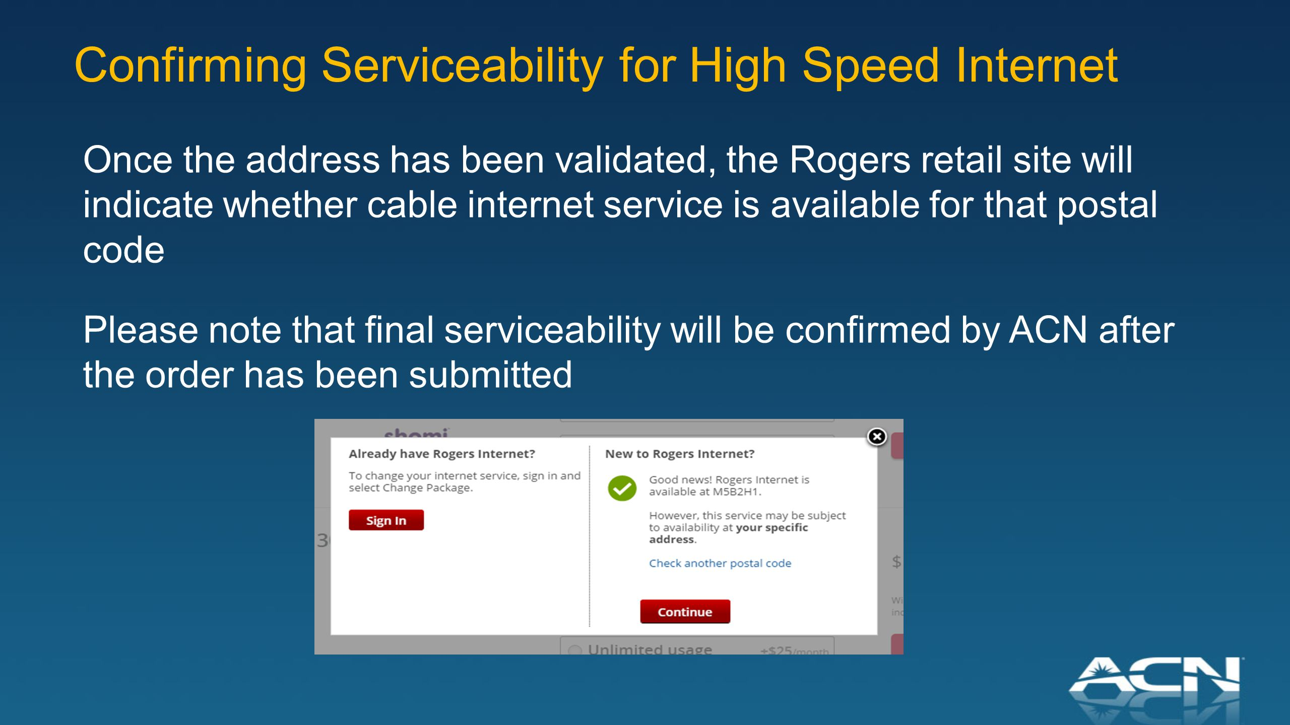 Confirming Serviceability for High Speed Internet Once the address has been validated, the Rogers retail site will indicate whether cable internet service is available for that postal code Please note that final serviceability will be confirmed by ACN after the order has been submitted