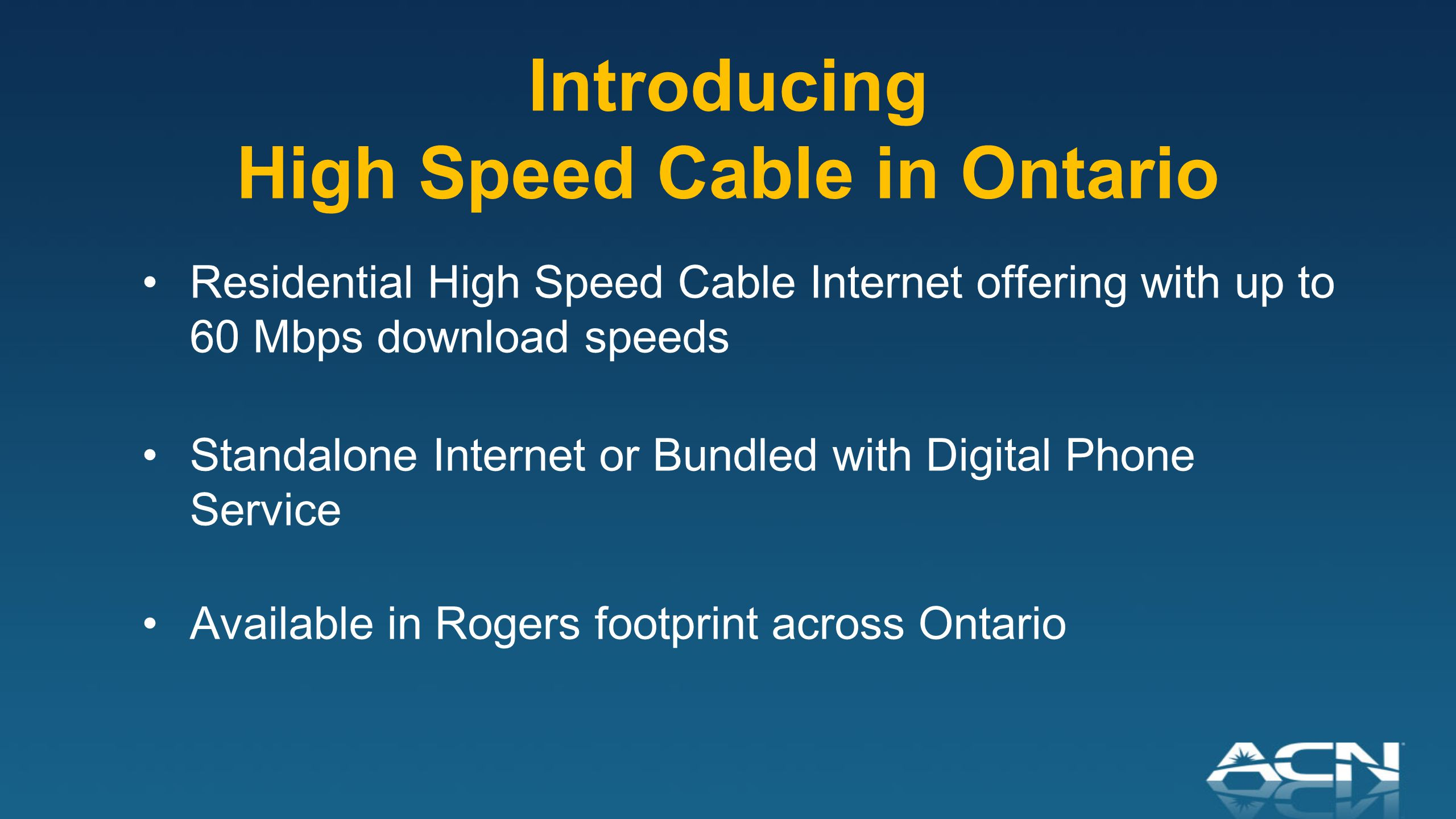 Introducing High Speed Cable in Ontario Residential High Speed Cable Internet offering with up to 60 Mbps download speeds Standalone Internet or Bundled with Digital Phone Service Available in Rogers footprint across Ontario