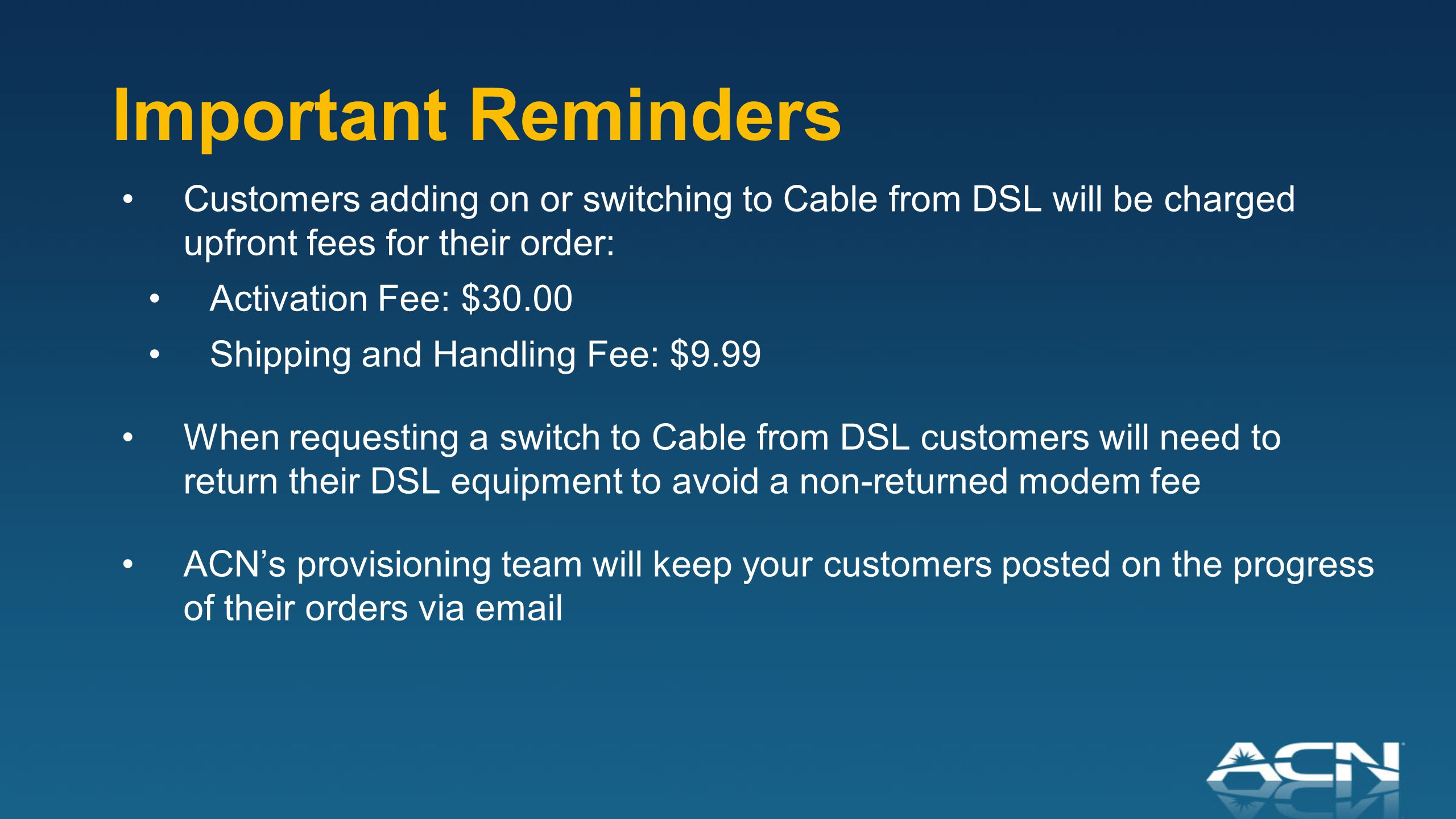 Important Reminders Customers adding on or switching to Cable from DSL will be charged upfront fees for their order: Activation Fee: $30.00 Shipping and Handling Fee: $9.99 When requesting a switch to Cable from DSL customers will need to return their DSL equipment to avoid a non-returned modem fee ACN's provisioning team will keep your customers posted on the progress of their orders via email