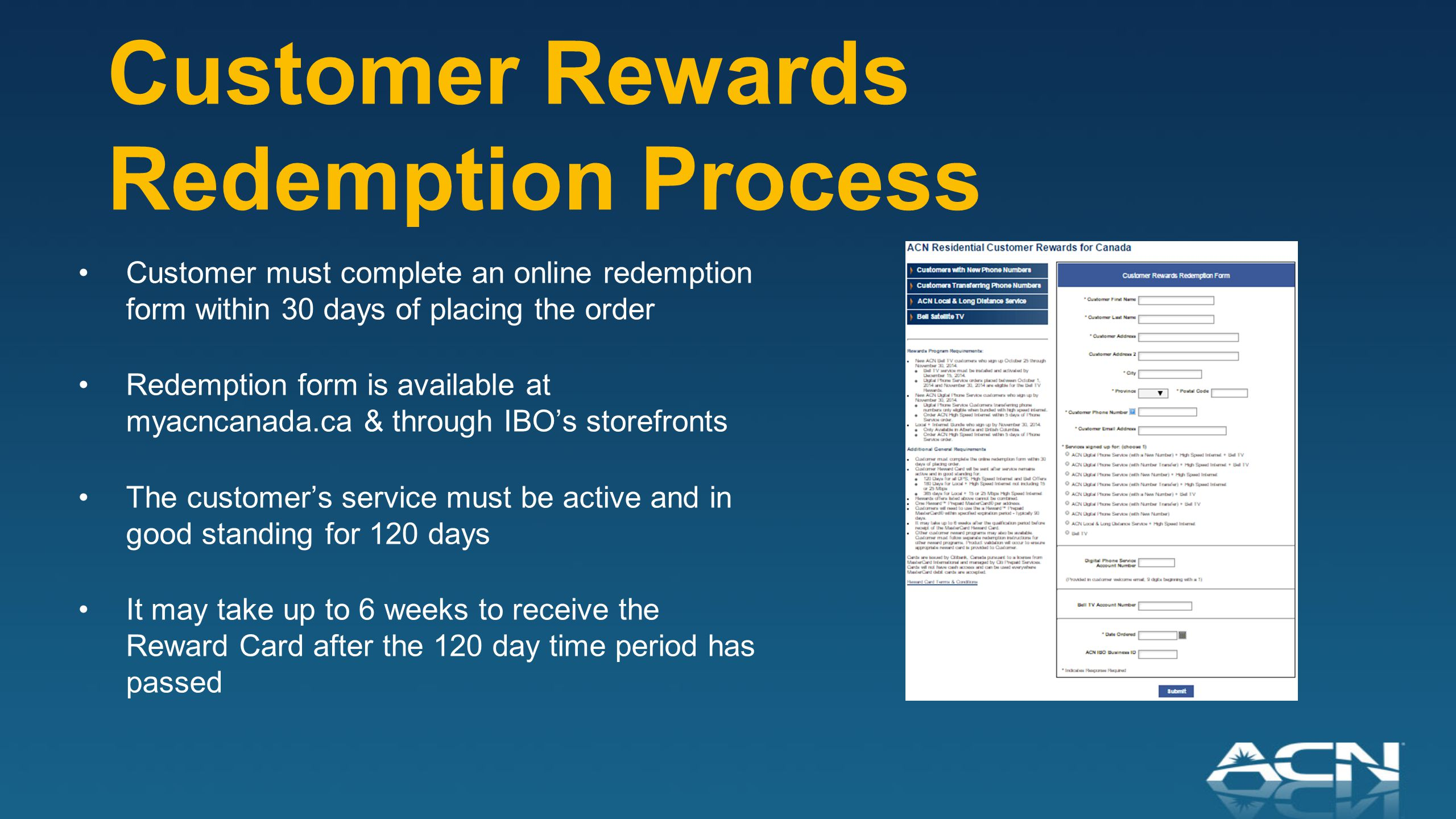 Customer Rewards Redemption Process Customer must complete an online redemption form within 30 days of placing the order Redemption form is available at myacncanada.ca & through IBO's storefronts The customer's service must be active and in good standing for 120 days It may take up to 6 weeks to receive the Reward Card after the 120 day time period has passed