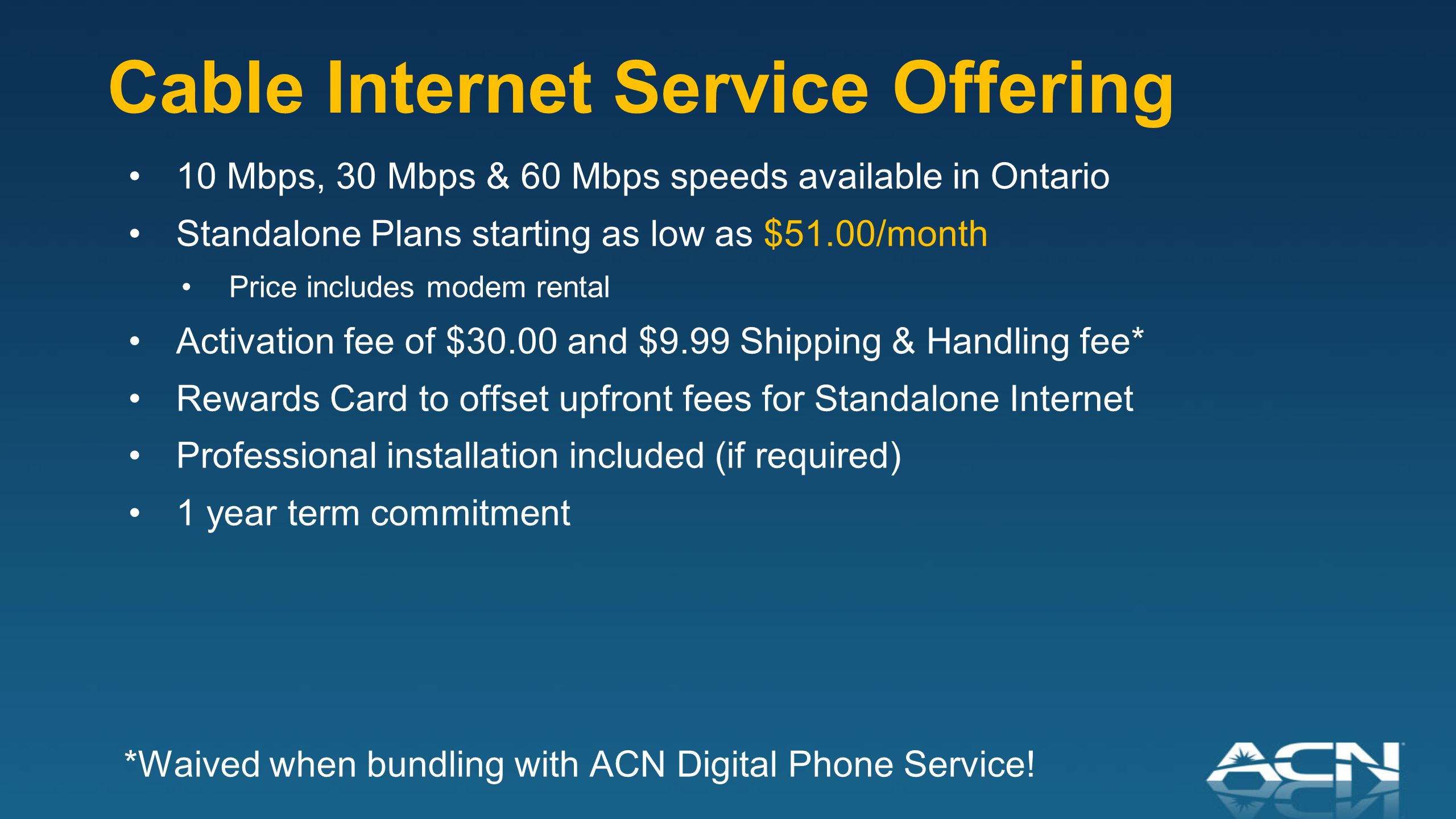 Rogers High Speed Internet ACN's Cable Internet Pricing: Competitively priced plans (price includes modem rental) $40 Rewards Card to offset upfront fees on Standalone and $50 when bundled with DPS (Transfer) *Up to speeds based on optimal conditions Download Speed* Upload Speed*With DPS (Transfer Number) Standalone 10 Mbps1 Mbps$75.99/month$51.00/month 30 Mbps5 Mbps$80.99/month$56.00/month 60 Mbps10 Mbps$90.99/month$66.00/month Activation FeeWaived$30.00 Shipping & Handling FeeWaived$9.99 Equipment Fee (ATA)WaivedN/A Term1 Year