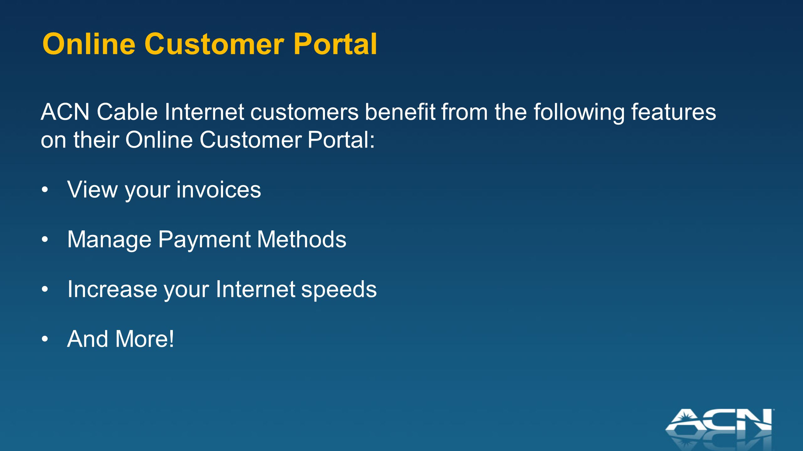 ACN Cable Internet customers benefit from the following features on their Online Customer Portal: View your invoices Manage Payment Methods Increase your Internet speeds And More.