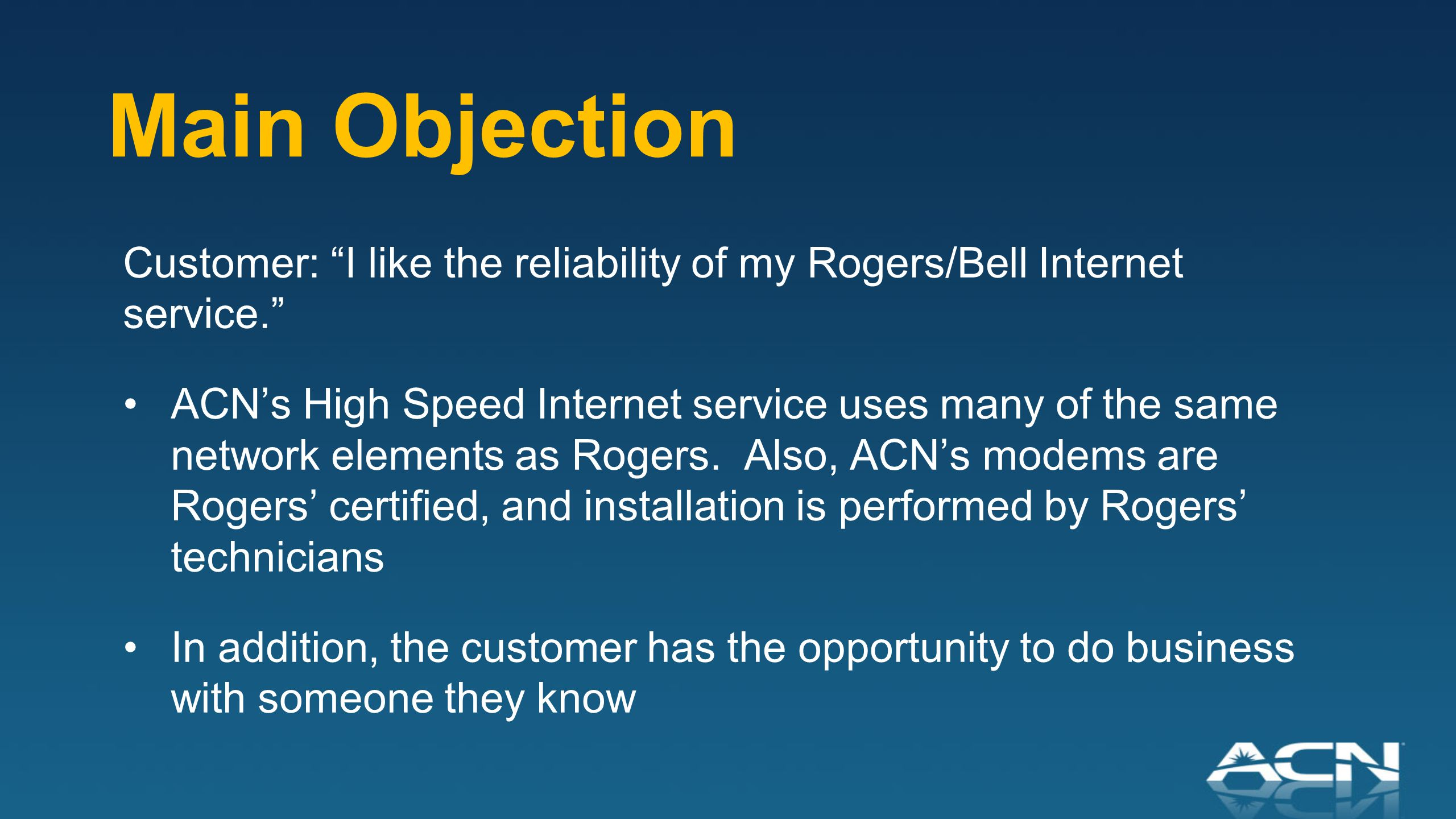 Main Objection Customer: I like the reliability of my Rogers/Bell Internet service. ACN's High Speed Internet service uses many of the same network elements as Rogers.