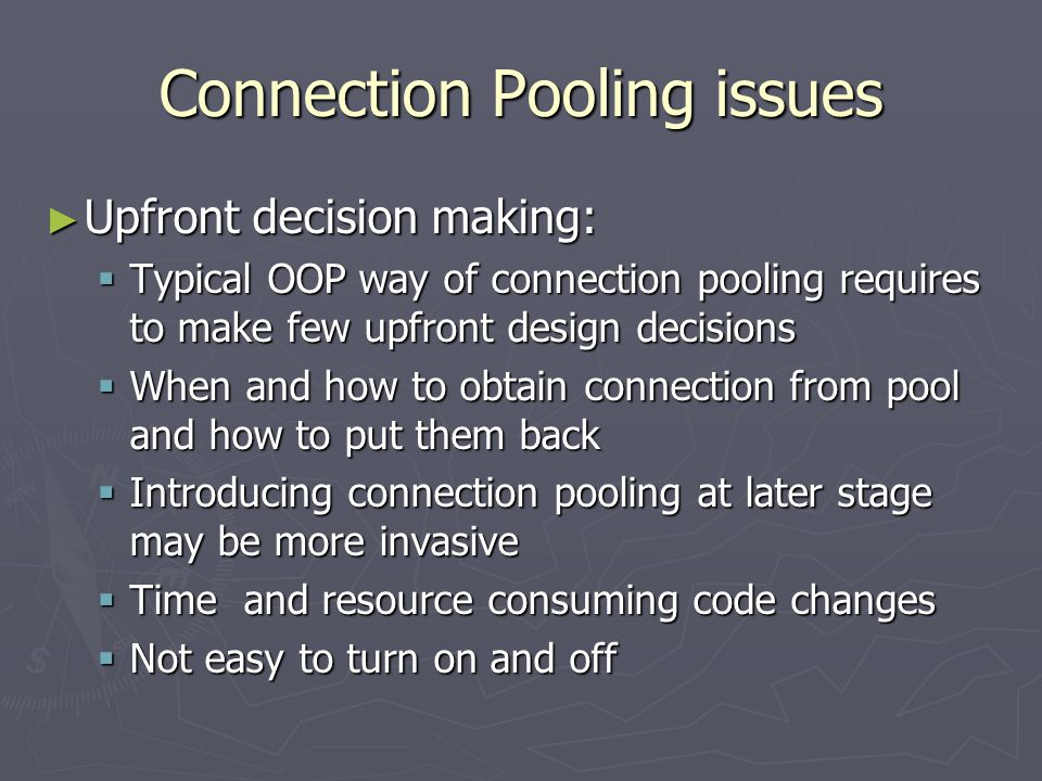 Connection Pooling issues ► Upfront decision making:  Typical OOP way of connection pooling requires to make few upfront design decisions  When and