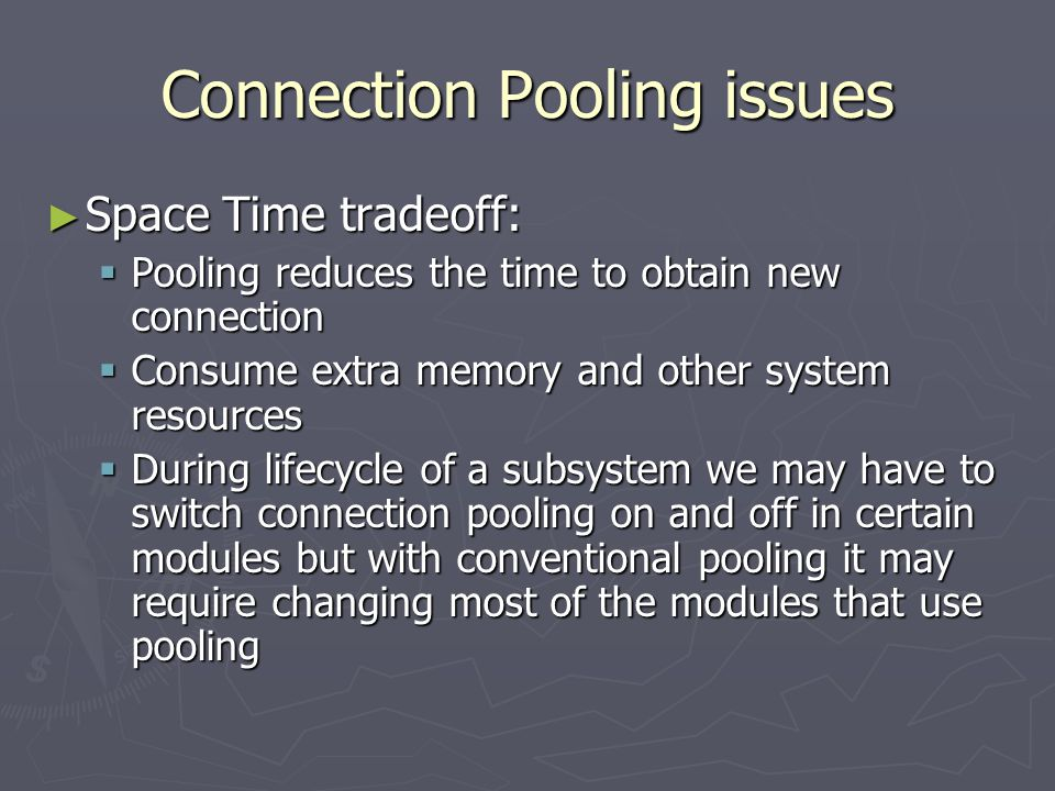 Connection Pooling issues ► Space Time tradeoff:  Pooling reduces the time to obtain new connection  Consume extra memory and other system resources