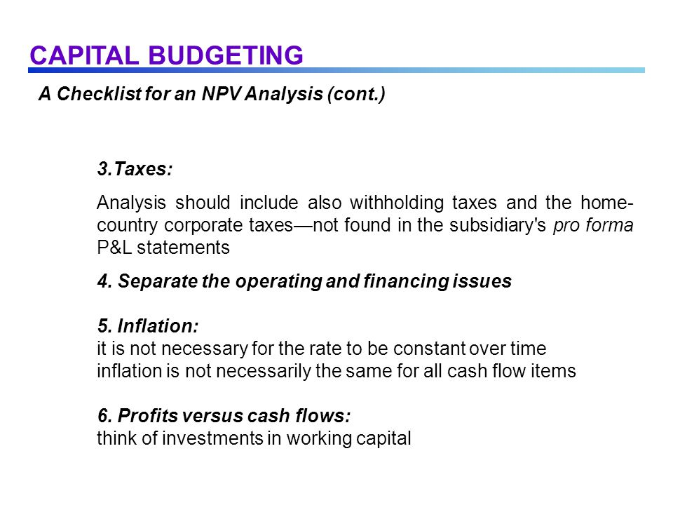 A Checklist for an NPV Analysis (cont.) 3.Taxes: Analysis should include also withholding taxes and the home- country corporate taxes—not found in the