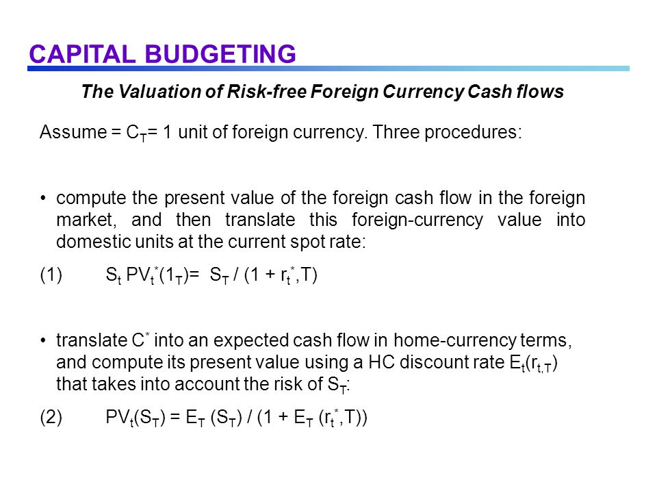 The Valuation of Risk-free Foreign Currency Cash flows Assume = C T = 1 unit of foreign currency. Three procedures: compute the present value of the f