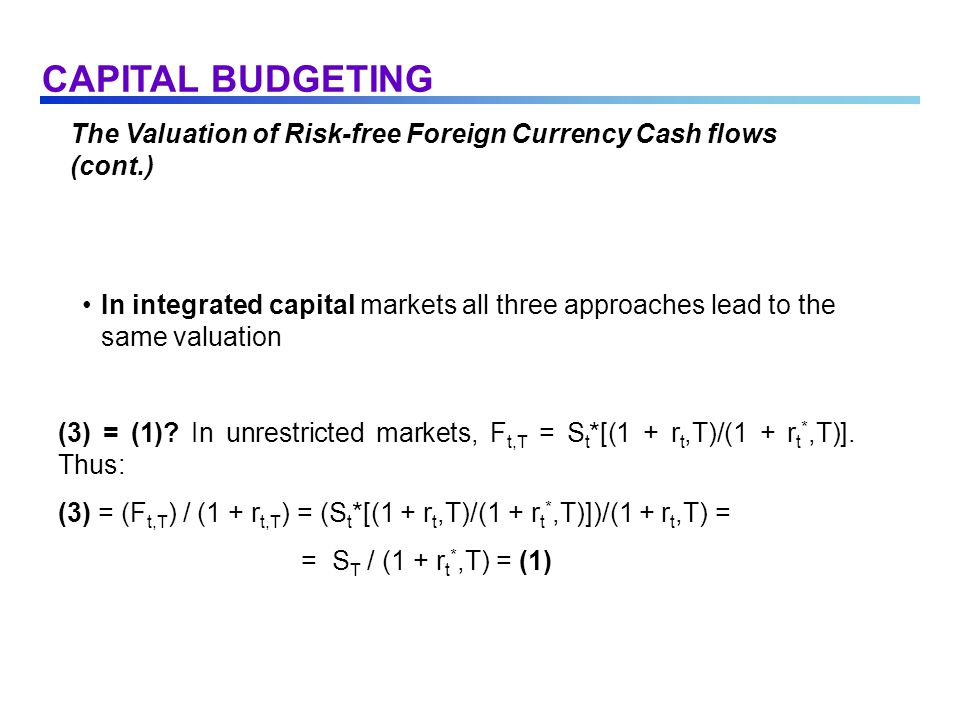 The Valuation of Risk-free Foreign Currency Cash flows (cont.) In integrated capital markets all three approaches lead to the same valuation (3) = (1).