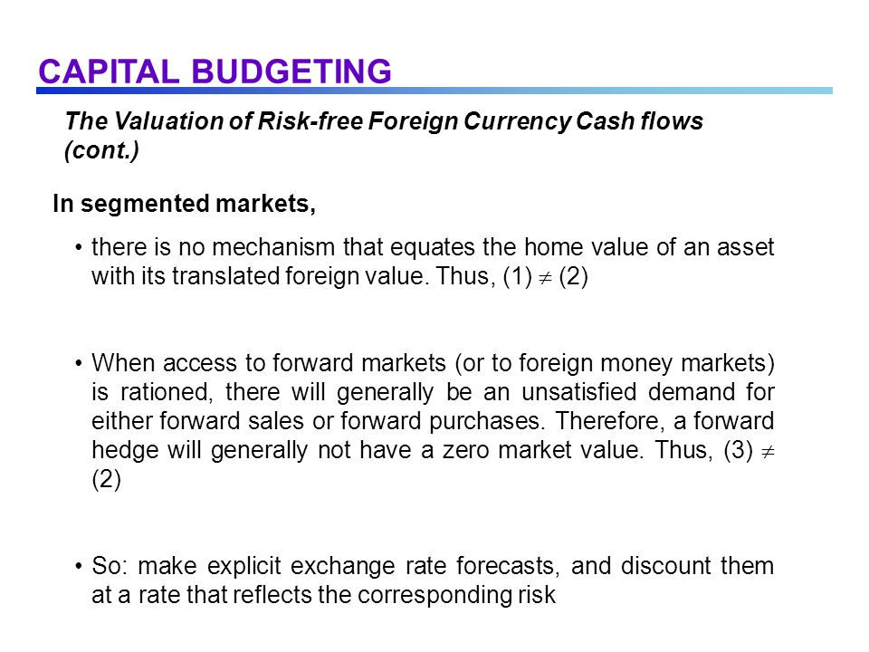 The Valuation of Risk-free Foreign Currency Cash flows (cont.) In segmented markets, there is no mechanism that equates the home value of an asset with its translated foreign value.