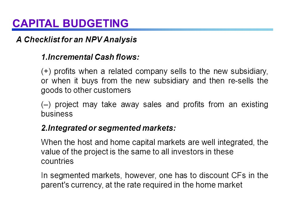 A Checklist for an NPV Analysis 1.Incremental Cash flows: (+) profits when a related company sells to the new subsidiary, or when it buys from the new subsidiary and then re-sells the goods to other customers (–) project may take away sales and profits from an existing business 2.Integrated or segmented markets: When the host and home capital markets are well integrated, the value of the project is the same to all investors in these countries In segmented markets, however, one has to discount CFs in the parent s currency, at the rate required in the home market CAPITAL BUDGETING