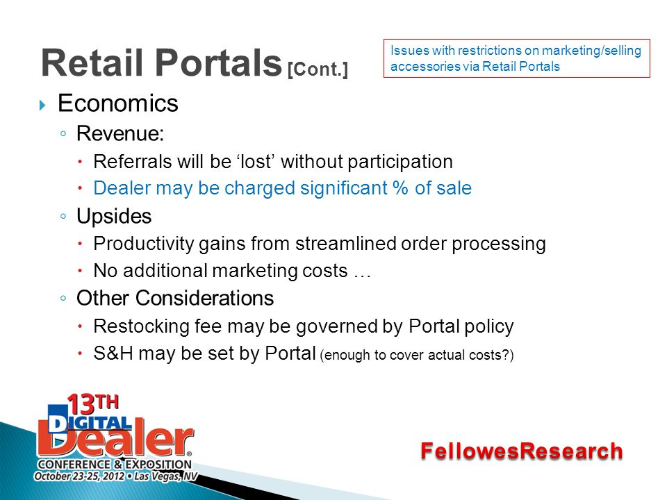 Retail Portals [Cont.]  Economics ◦ Revenue:  Referrals will be 'lost' without participation  Dealer may be charged significant % of sale ◦ Upsides  Productivity gains from streamlined order processing  No additional marketing costs … ◦ Other Considerations  Restocking fee may be governed by Portal policy  S&H may be set by Portal (enough to cover actual costs?) Issues with restrictions on marketing/selling accessories via Retail Portals