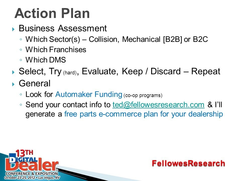 Action Plan  Business Assessment ◦ Which Sector(s) – Collision, Mechanical [B2B] or B2C ◦ Which Franchises ◦ Which DMS  Select, Try (hard), Evaluate, Keep / Discard – Repeat  General ◦ Look for Automaker Funding (co-op programs) ◦ Send your contact info to ted@fellowesresearch.com & I'll generate a free parts e-commerce plan for your dealershipted@fellowesresearch.com