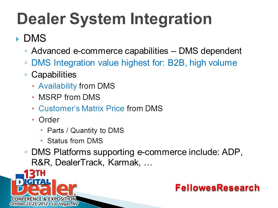 Dealer System Integration  DMS ◦ Advanced e-commerce capabilities – DMS dependent ◦ DMS Integration value highest for: B2B, high volume ◦ Capabilities  Availability from DMS  MSRP from DMS  Customer's Matrix Price from DMS  Order  Parts / Quantity to DMS  Status from DMS ◦ DMS Platforms supporting e-commerce include: ADP, R&R, DealerTrack, Karmak, …