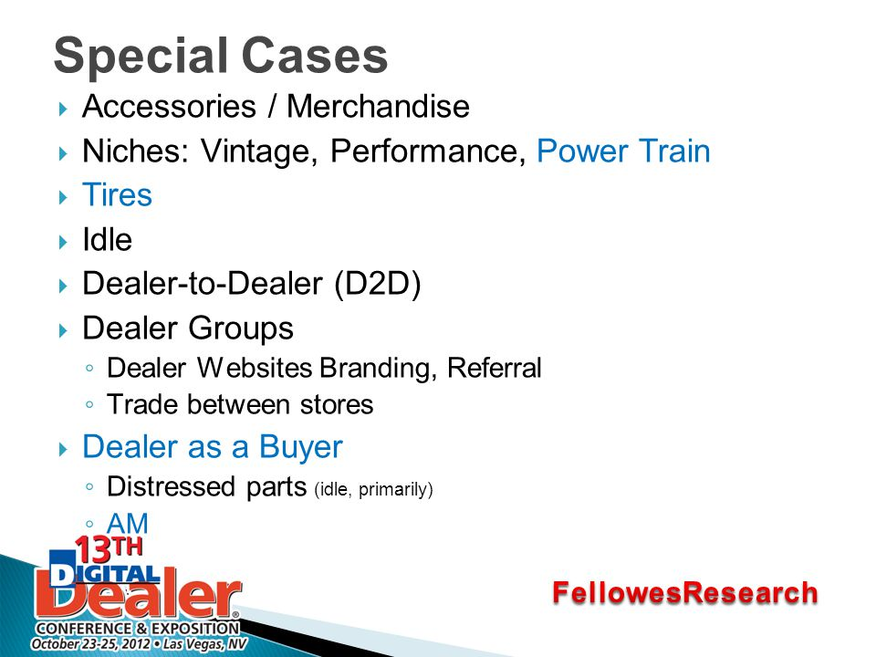 Special Cases  Accessories / Merchandise  Niches: Vintage, Performance, Power Train  Tires  Idle  Dealer-to-Dealer (D2D)  Dealer Groups ◦ Dealer Websites Branding, Referral ◦ Trade between stores  Dealer as a Buyer ◦ Distressed parts (idle, primarily) ◦ AM
