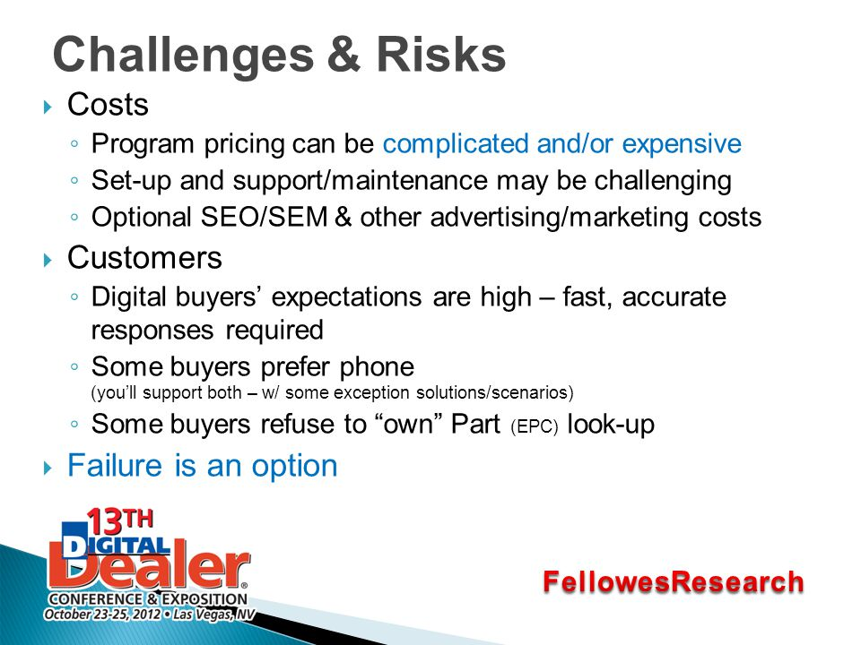Challenges & Risks  Costs ◦ Program pricing can be complicated and/or expensive ◦ Set-up and support/maintenance may be challenging ◦ Optional SEO/SEM & other advertising/marketing costs  Customers ◦ Digital buyers' expectations are high – fast, accurate responses required ◦ Some buyers prefer phone (you'll support both – w/ some exception solutions/scenarios) ◦ Some buyers refuse to own Part (EPC) look-up  Failure is an option