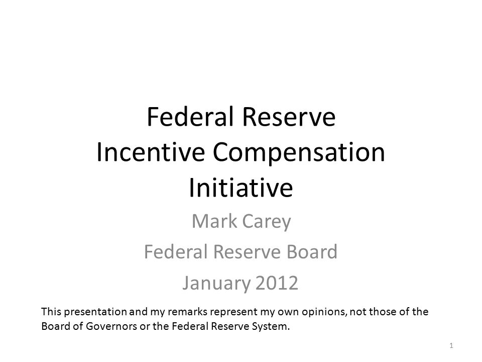 Federal Reserve Incentive Compensation Initiative Mark Carey Federal Reserve Board January 2012 This presentation and my remarks represent my own opinions, not those of the Board of Governors or the Federal Reserve System.