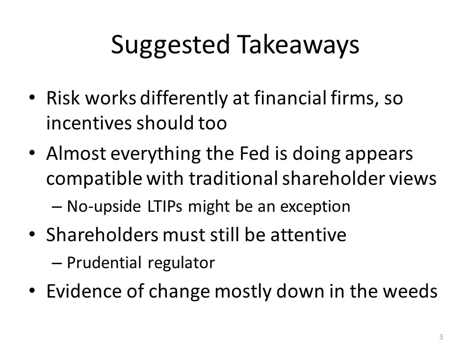 Suggested Takeaways Risk works differently at financial firms, so incentives should too Almost everything the Fed is doing appears compatible with traditional shareholder views – No-upside LTIPs might be an exception Shareholders must still be attentive – Prudential regulator Evidence of change mostly down in the weeds 3