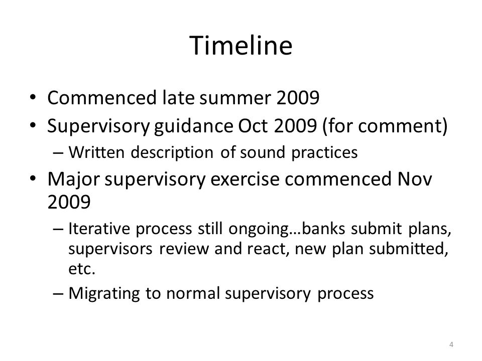 Timeline Commenced late summer 2009 Supervisory guidance Oct 2009 (for comment) – Written description of sound practices Major supervisory exercise commenced Nov 2009 – Iterative process still ongoing…banks submit plans, supervisors review and react, new plan submitted, etc.