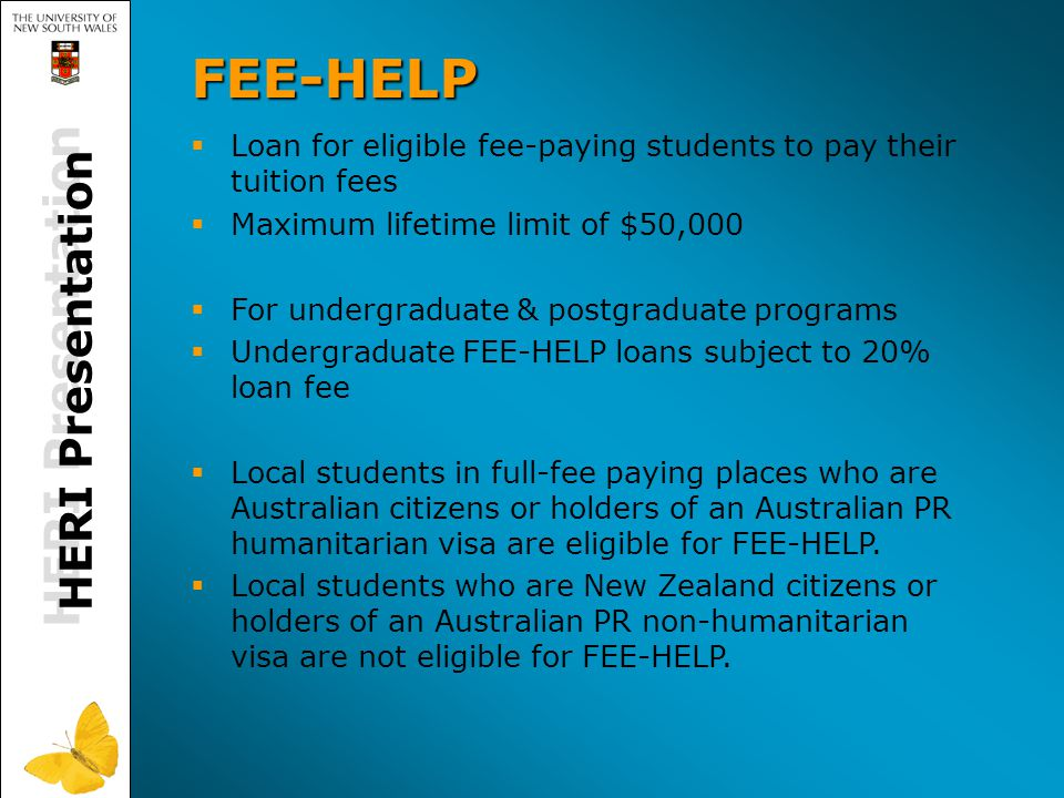HERI Presentation FEE-HELP   Loan for eligible fee-paying students to pay their tuition fees   Maximum lifetime limit of $50,000   For undergraduate & postgraduate programs   Undergraduate FEE-HELP loans subject to 20% loan fee   Local students in full-fee paying places who are Australian citizens or holders of an Australian PR humanitarian visa are eligible for FEE-HELP.