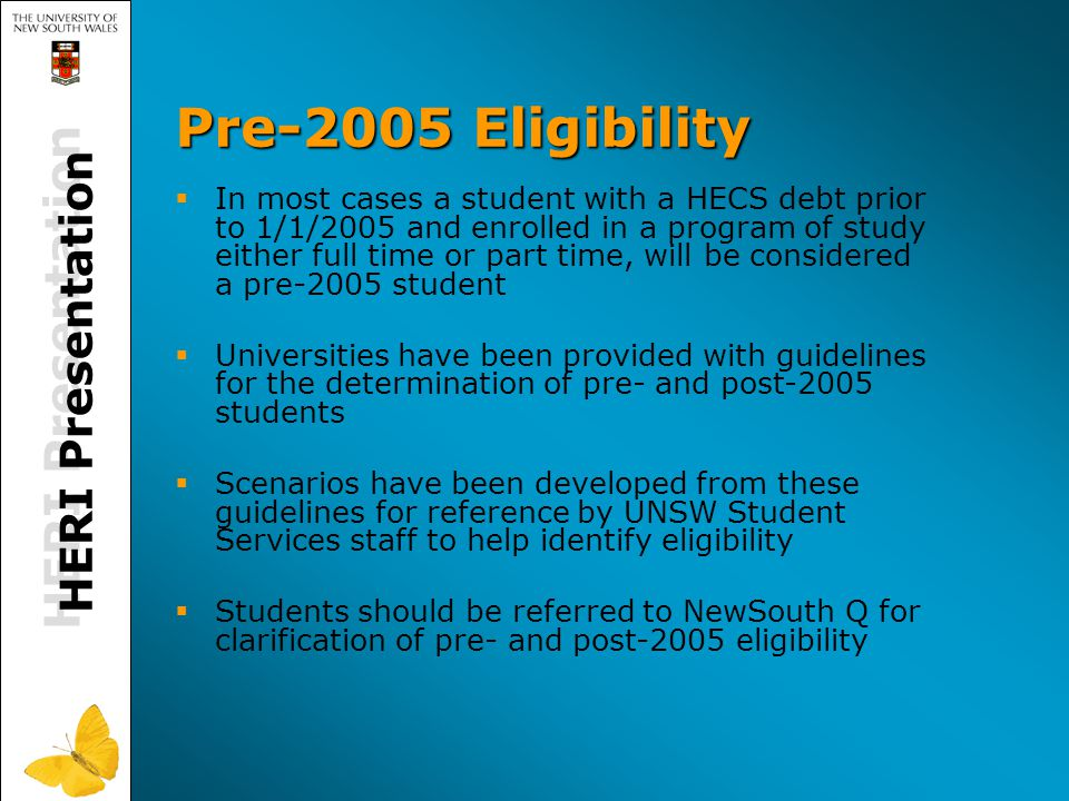 HERI Presentation Pre-2005 Eligibility   In most cases a student with a HECS debt prior to 1/1/2005 and enrolled in a program of study either full time or part time, will be considered a pre-2005 student   Universities have been provided with guidelines for the determination of pre- and post-2005 students   Scenarios have been developed from these guidelines for reference by UNSW Student Services staff to help identify eligibility   Students should be referred to NewSouth Q for clarification of pre- and post-2005 eligibility