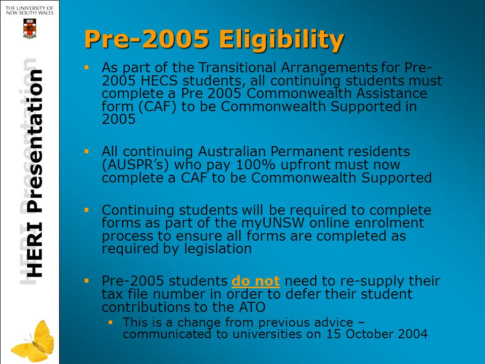 HERI Presentation Pre-2005 Eligibility   As part of the Transitional Arrangements for Pre- 2005 HECS students, all continuing students must complete a Pre 2005 Commonwealth Assistance form (CAF) to be Commonwealth Supported in 2005   All continuing Australian Permanent residents (AUSPR's) who pay 100% upfront must now complete a CAF to be Commonwealth Supported   Continuing students will be required to complete forms as part of the myUNSW online enrolment process to ensure all forms are completed as required by legislation   Pre-2005 students do not need to re-supply their tax file number in order to defer their student contributions to the ATO   This is a change from previous advice – communicated to universities on 15 October 2004