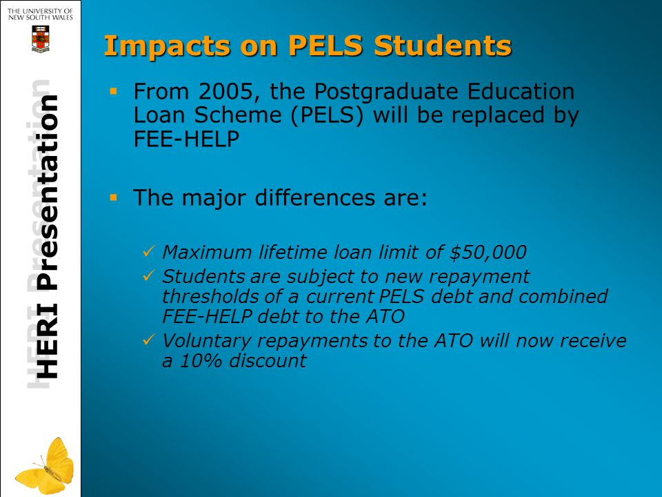 HERI Presentation Impacts on PELS Students   From 2005, the Postgraduate Education Loan Scheme (PELS) will be replaced by FEE-HELP   The major differences are: Maximum lifetime loan limit of $50,000 Students are subject to new repayment thresholds of a current PELS debt and combined FEE-HELP debt to the ATO Voluntary repayments to the ATO will now receive a 10% discount