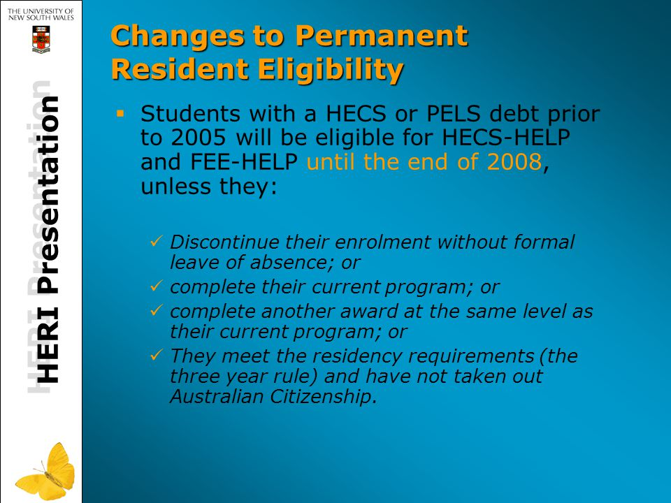 HERI Presentation Changes to Permanent Resident Eligibility   Students with a HECS or PELS debt prior to 2005 will be eligible for HECS-HELP and FEE-HELP until the end of 2008, unless they: Discontinue their enrolment without formal leave of absence; or complete their current program; or complete another award at the same level as their current program; or They meet the residency requirements (the three year rule) and have not taken out Australian Citizenship.